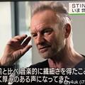 Photos: NHKニュースウオッチ9:Stingが語るいま世界を見つめて「40年前と比べ音楽的に繊細さを得たこともあり、より深く厚みのある声になってきた」年取ってもストーンズ並みにカッコいい☆世界を見る優しい天才