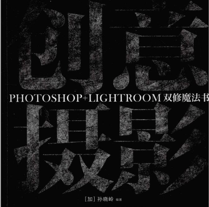 创意摄影:Photoshop.Lightroom双修魔法书